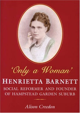 Only A Woman: Henrietta Barnett: Social Reformer And Founder Of Hampstead Garden Suburb