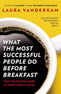 What The Most Successful People Do Before Breakfast: How To Achieve More At Work And At Home