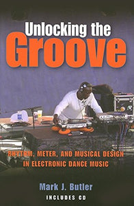 Unlocking The Groove: Rhythm, Meter, And Musical Design In Electronic Dance Music (Profiles In Popular Music)