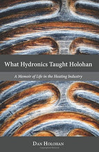 Load image into Gallery viewer, What Hydronics Taught Holohan: A Memoir Of Life In The Heating Industry