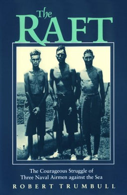 The Raft: The Courageous Struggle Of Three Naval Airmen Against The Sea