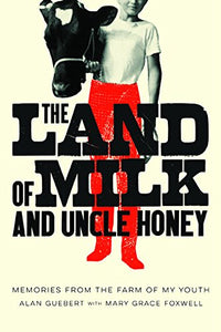 The Land Of Milk And Uncle Honey: Memories From The Farm Of My Youth