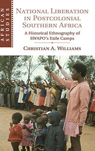 National Liberation In Postcolonial Southern Africa: A Historical Ethnography Of Swapo'S Exile Camps (African Studies)