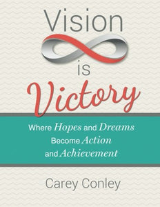 Vision Is Victory: Where Hopes And Dreams Become Action And Achievement