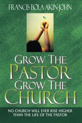 Grow The Pastor Grow The Church: No Church Will Ever Rise Higher Than The Life Of The Pastor