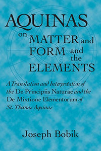 Aquinas On Matter And Form And The Elements: A Translation And Interpretation Of The De Principiis Naturae And The De Mixtione Elementorum Of St. Thomas Aquinas