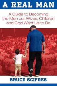 A Real Man: A Guide To Becoming The Men Our Wives, Children And God Want Us To Be