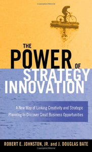 The Power Of Strategy Innovation: A New Way Of Linking Creativity And Strategic Planning To Discover Great Business Opportunities