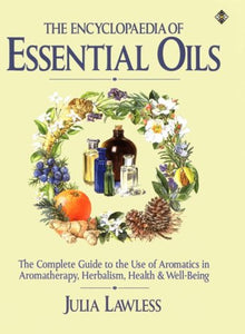 The Encyclopedia Of Essential Oils: A Complete Guide To The Use Of Aromatics In Aromatherapy, Herbalism, Health And Well-Being (Health Workbooks)