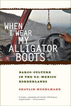 Load image into Gallery viewer, When I Wear My Alligator Boots: Narco-Culture In The U.S. Mexico Borderlands (California Series In Public Anthropology)