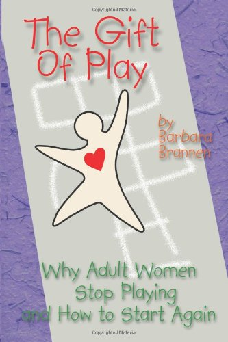 The Gift Of Play: Why Adult Women Stop Playing And How To Start Again.