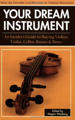Your Dream Instrument: An Insider'S Guide To Buying Violins, Violas, Cellos, Basses & Bows