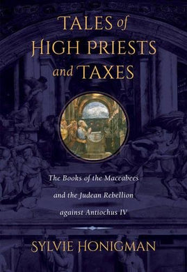 Tales Of High Priests And Taxes: The Books Of The Maccabees And The Judean Rebellion Against Antiochos Iv (Hellenistic Culture And Society)