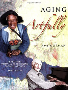 Aging Artfully:Profiles Of 12 Visual And Performing Women Artists 85-105