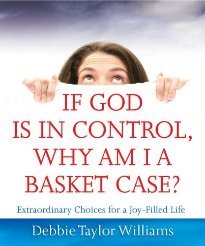 If God Is In Control, Why Am I A Basket Case?: Extraordinary Choices For A Joy-Filled Life
