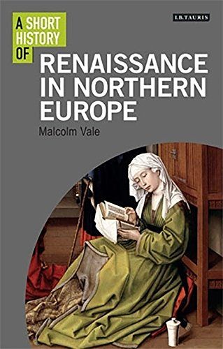 A Short History Of The Renaissance In Northern Europe (I.B.Tauris Short Histories)