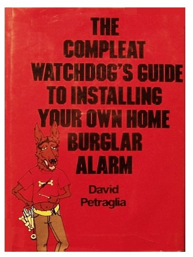 The Compleat Watchdog'S Guide To Installing Your Own Home Burglar Alarm