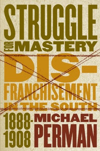 Struggle For Mastery: Disfranchisement In The South, 1888-1908 (Fred W. Morrison Series In Southern Studies)