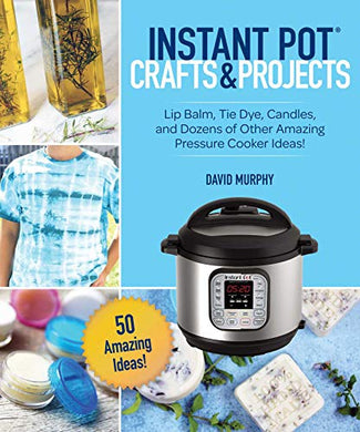 Instant Pot Crafts And Projects: Lip Balm, Tie Dye, Candles, And Dozens Of Other Amazing Pressure Cooker Ideas