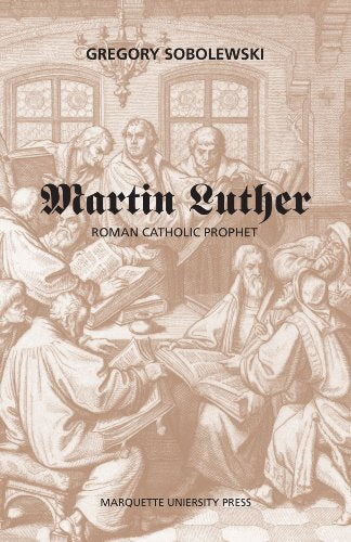 Martin Luther: Roman Catholic Prophet (Marquette Studies In Theology)