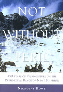 Not Without Peril: 150 Years Of Misadventure On The Presedential Range