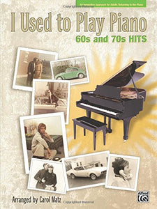 I Used To Play Piano - 60S And 70S Hits: An Innovative Approach For Adults Returning To The Piano