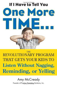 If I Have To Tell You One More Time.: The Revolutionary Program That Gets Your Kids To Listen Without Nagging, Reminding, Or Yelling