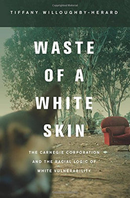 Waste Of A White Skin: The Carnegie Corporation And The Racial Logic Of White Vulnerability