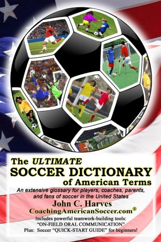 The Ultimate Soccer Dictionary Of American Terms: An Extensive Glossary For Players, Coaches, Parents, And Fans Of Soccer In The United States