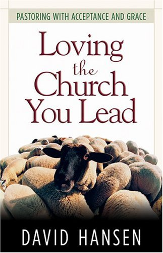 Loving The Church You Lead: Pastoring With Acceptance And Grace
