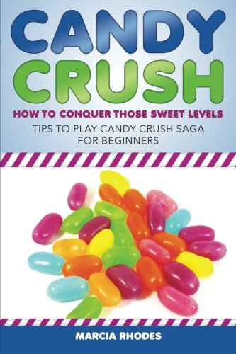 Candy Crush: How To Conquer Those Sweet Levels: Tips To Play Candy Crush Saga For Beginners