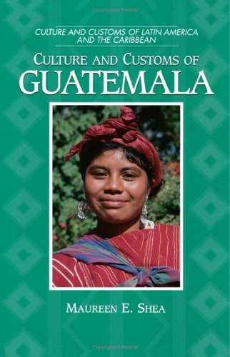 Culture And Customs Of Guatemala (Cultures And Customs Of The World)