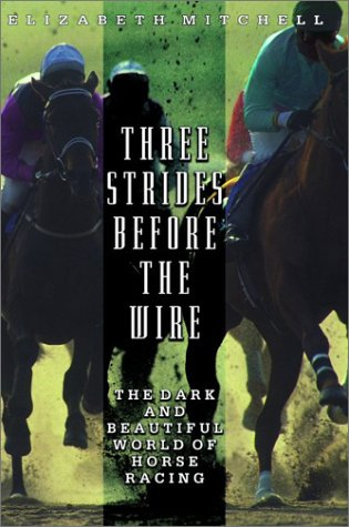 Three Strides Before The Wire: The Dark And Beautiful World Of Horse Racing