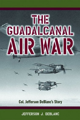 Guadalcanal Air War, The: Col. Jefferson Deblanc'S Story