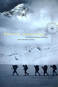 Points Unknown: The Greatest Adventure Writing Of The Twentieth Century (Outside Books)