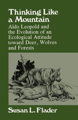 Thinking Like A Mountain: Aldo Leopold And The Evolution Of An Ecological Attitude Toward Deer, Wolves, And Forests