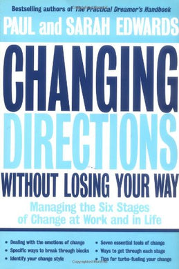 Changing Directions Without Losing Your Way: Managing The Six Stages Of Change At Work And In Life