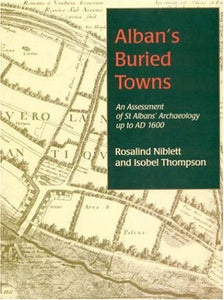 Alban'S Buried Towns: An Assessment Of St Albans' Archaeology Up To Ad 1600
