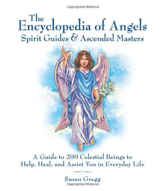 Encyclopedia Of Angels, Spirit Guides And Ascended Masters: A Guide To 200 Celestial Beings To Help, Heal, And Assist You In Everyday Life