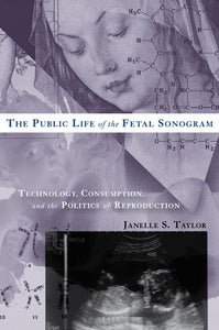The Public Life Of The Fetal Sonogram: Technology, Consumption, And The Politics Of Reproduction (Studies In Medical Anthropology)