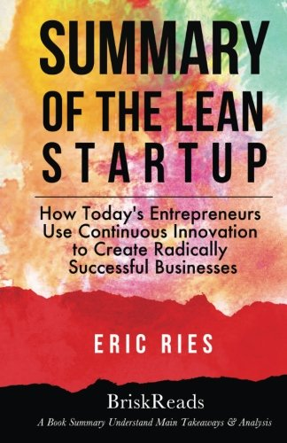 Summary: The Lean Start Up: How Today'S Entrepreneurs Use Continuous Innovation To Create Radically Successful Businesses By Eric Ries: Understand Main Takeaways And Analysis