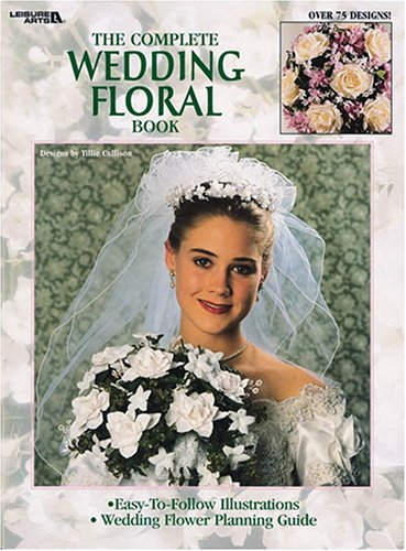 The Complete Wedding Floral Book (Leisure Arts #1664)