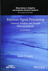 Bayesian Signal Processing: Classical, Modern, And Particle Filtering Methods (Adaptive And Cognitive Dynamic Systems: Signal Processing, Learning, Communications And Control)