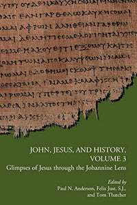 John, Jesus, And History, Volume 3: Glimpses Of Jesus Through The Johannine Lens (Early Christianity And Its Literature)