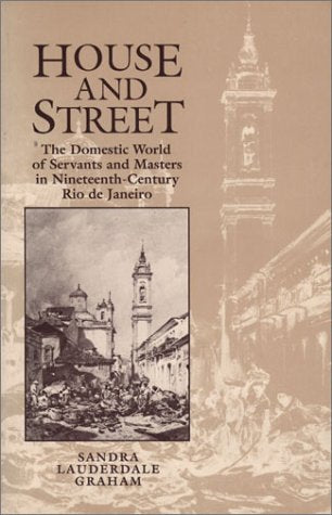 House And Street: The Domestic World Of Servants And Masters In Nineteenth-Century Rio De Janeiro