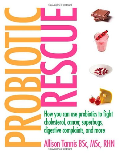 Probiotic Rescue: How You Can Use Probiotics To Fight Cholesterol, Cancer, Superbugs, Digestive Complaints And More