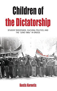 Children Of The Dictatorship: Student Resistance, Cultural Politics And The 'Long 1960S' In Greece (Protest, Culture & Society)