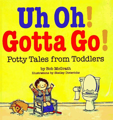 Uh Oh! Gotta Go!: Potty Tales From Toddlers