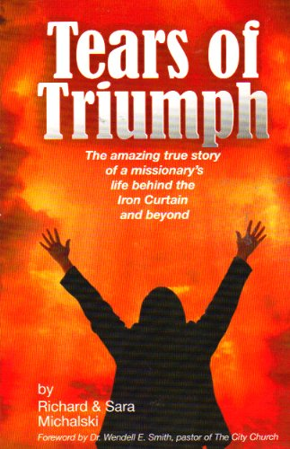 Tears Of Triumph: The Amazing True Story Of A Missionary'S Life Behind The Iron Curtain & Beyond