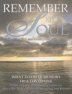 Remember My Soul: What To Do In Memory Of A Loved One- A Path Of Reflection And Inspiration For Shiva, The Stages Of Jewish Mourning, And Beyond